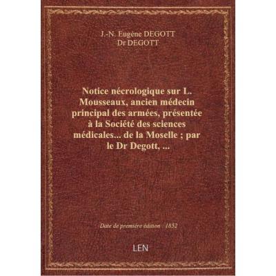 Notice nécrologique sur L. Mousseaux, ancien médecin principal des armées, présentée à la Société des sciences médicales... de la Moselle , par le Dr Degott,...