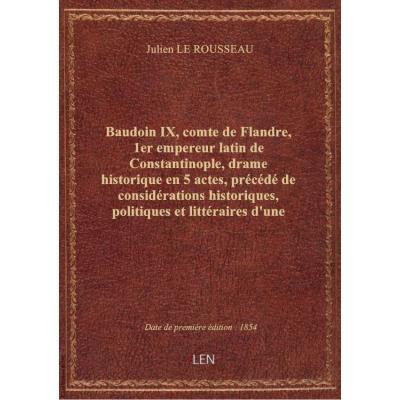 Baudoin IX, comte de Flandre, 1er empereur latin de Constantinople, drame historique en 5 actes, précédé de considérations historiques, politiques et littéraires d'une intéressante actualité