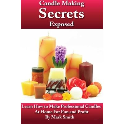 Candle Making Secrets Exposed: Learn How To Make Professional Candles At Home For Fun And Profit - [Livre en VO]