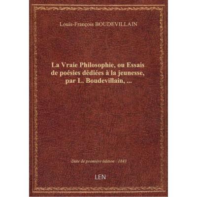 La Vraie Philosophie, ou Essais de poésies dédiées à la jeunesse, par L. Boudevillain,...
