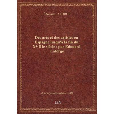Des arts et des artistes en Espagne jusqu'à la fin du XVIIIe siècle / par Edouard Laforge