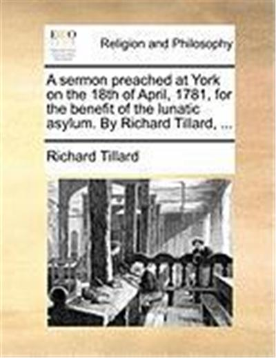 A Sermon Preached at York on the 18th of April, 1781, for the Benefit of the Lunatic Asylum. by Richard Tillard, ...