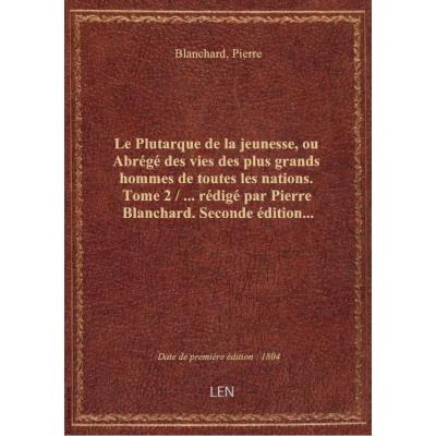 Le Plutarque de la jeunesse, ou Abrégé des vies des plus grands hommes de toutes les nations. Tome 2