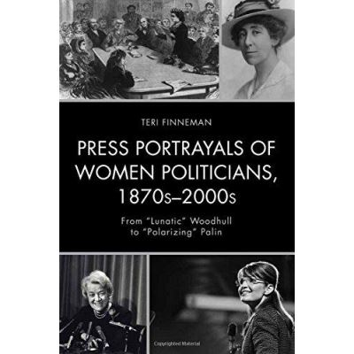 """Press Portrayals of Women Politicians, 1870s-2000s: From """":Lunatic"""": Woodhull to """":Polarizing"""": Palin (Women in American Political History) - [Version Originale]"""