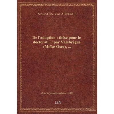 De l'adoption : thèse pour le doctorat... / par Valabrègue (Moïse-Osée),...