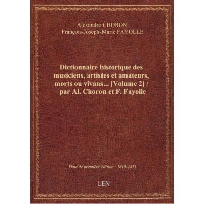Dictionnaire historique des musiciens, artistes et amateurs, morts ou vivans.... [Volume 2] / par Al. Choron et F. Fayolle