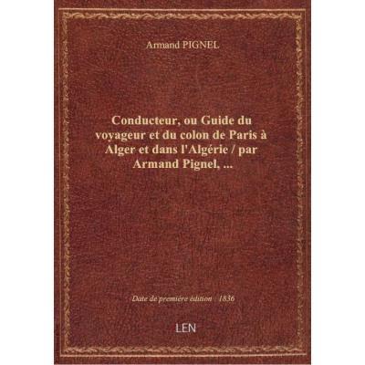 Conducteur, ou Guide du voyageur et du colon de Paris à Alger et dans l'Algérie / par Armand Pignel,...