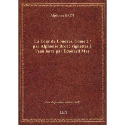 La Tour de Londres. Tome 2 / par Alphonse Brot , vignettes à l'eau forte par Édouard May
