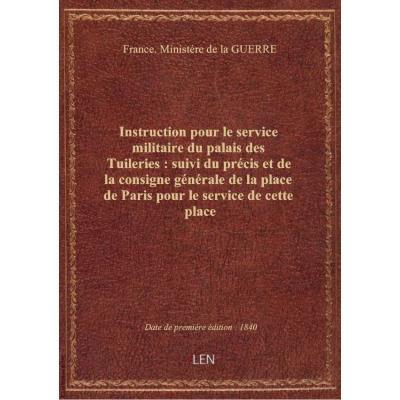 Instruction pour le service militaire du palais des Tuileries : suivi du précis et de la consigne générale de la place de Paris pour le service de cette place