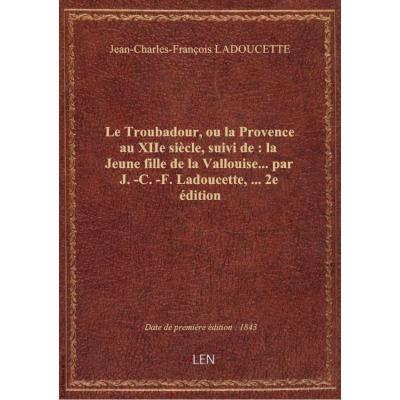 Le Troubadour, ou la Provence au XIIe siècle, suivi de : la Jeune fille de la Vallouise... par J.-C.-F. Ladoucette,... 2e édition