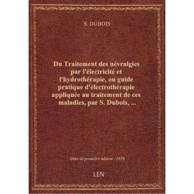 Du Traitement des névralgies par l'électricité et l'hydrothérapie, ou guide pratique d'électrothérapie appliquée au traitement de ces maladies, par S. Dubois,...