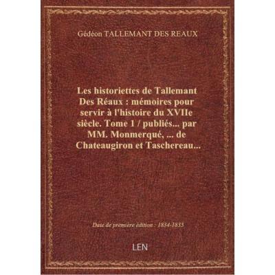 Les historiettes de Tallemant Des Réaux : mémoires pour servir à l'histoire du XVIIe siècle. Tome 1 / publiés... par MM. Monmerqué,... de Chateaugiron et Taschereau...