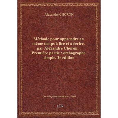 Méthode pour apprendre en même temps à lire et à écrire, par Alexandre Choron… Première partie : ort