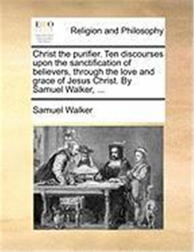 Christ the Purifier. Ten Discourses Upon the Sanctification of Believers, Through the Love and Grace of Jesus Christ. by Samuel Walker, ...