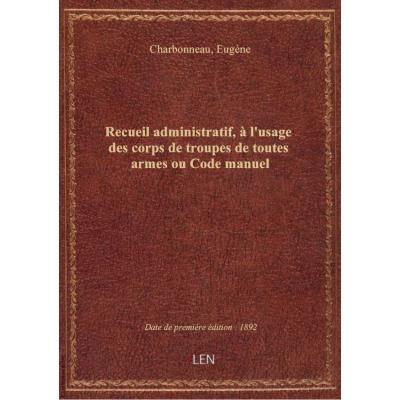 Recueil administratif, à l'usage des corps de troupes de toutes armes ou Code manuel (7e édition rev