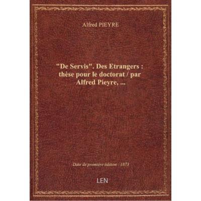 De Servis. Des Etrangers : thèse pour le doctorat / par Alfred Pieyre,...