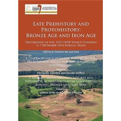 Late Prehistory And Protohistory: Bronze Age And Iron Age (1. The Emergence Of Warrior Societies And Its Economic, Social And Environmental ... Congress (1-7 September 2014, Burgos, Spain) (Paperback)