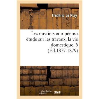 Les ouvriers européens : étude sur les travaux, la vie domestique. 6 (Éd.1877-1879) - Frédéric Le Play