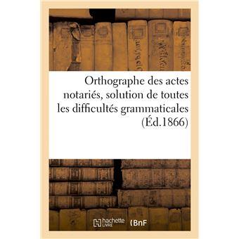 Orthographe des actes notariés, solution de toutes les difficultés grammaticales