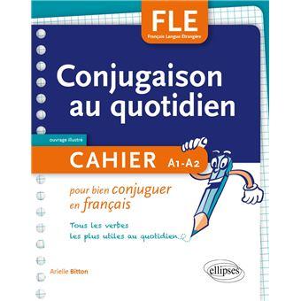 Fle La Conjugaison Au Quotidien Cahier Pour Bien Conjuguer En Francais A1 A2 Cahier Pour Bien Conjuguer En Francais Broche Arielle Bitton Achat Livre Fnac