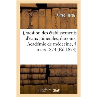 Question des établissements d'eaux minérales, discours. Académie de médecine, séance du 4 mars 1873