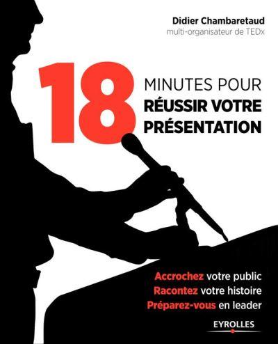 18 minutes pour réussir votre présentation - Accrochez votre public, racontez votre histoire, préparez-vous en leader - 9782212409901 - 19,99 €