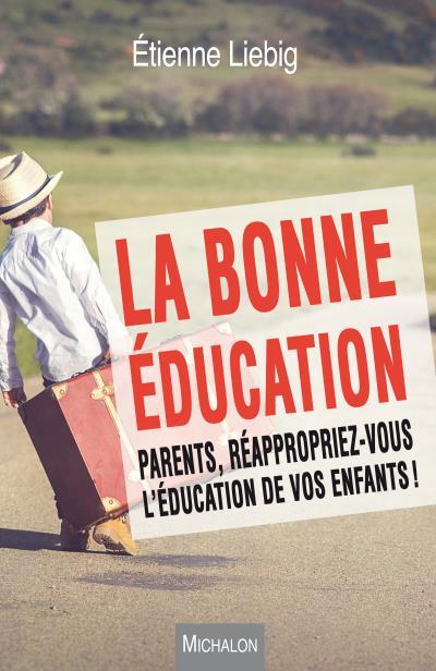La bonne éducation. Parents, réappropriez-vous l'éducation de vos enfants !