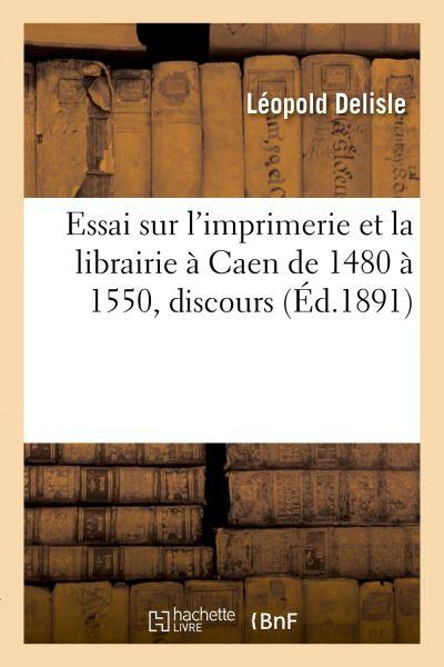 Essai sur l'imprimerie et la librairie à Caen de 1480 à 1550, discours