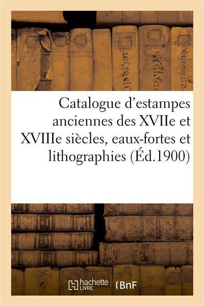 Catalogue d'estampes anciennes des XVIIe et XVIIIe siècles, eaux-fortes modernes et lithographies