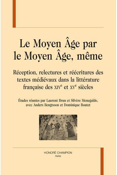 Le Moyen Âge par le Moyen Âge, même, réception, relectures et récritures des textes médiévaux dans la littérature française des XIVème et XVème siècles