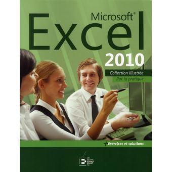 Microsoft excel 2010. par la pratique. + exercices et solutions collection illustrée.. par la ...