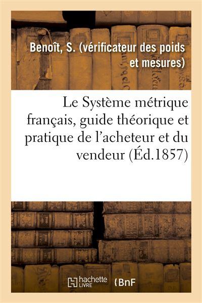 Le Système métrique français, guide théorique et pratique de l'acheteur et du vendeur
