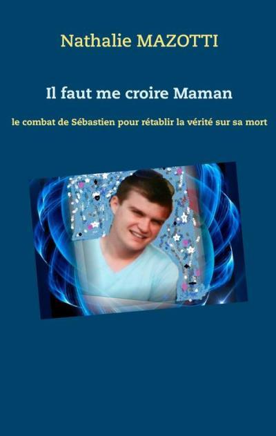 Il faut me croire Maman - le combat de Sébastien pour rétablir la vérité sur sa mort - 9782322160372 - 6,99 €