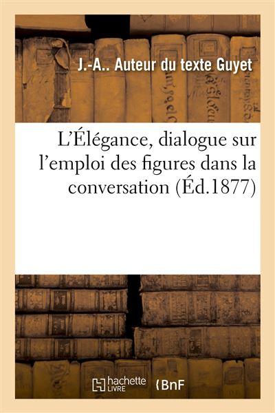L'Élégance, dialogue sur l'emploi des figures dans la conversation, composé pour les distributions
