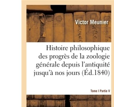 Histoire philosophique des progrès de la zoologie générale depuis l'antiquité jusqu'à nos jours