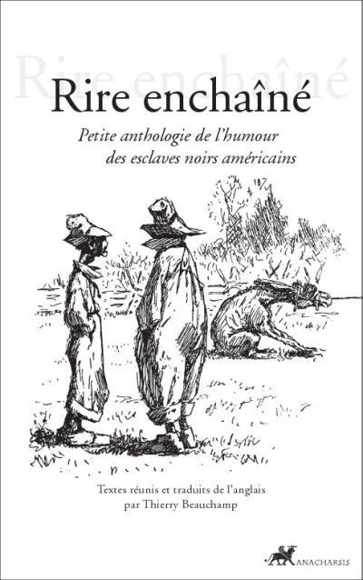 Rire enchaine - petite anthologie de l'humour des esclaves n