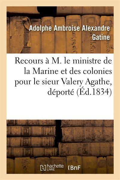 Recours à M. le ministre de la Marine et des colonies pour le sieur Valery Agathe, déporté
