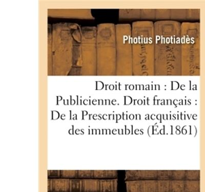 Droit romain : De la Publicienne. Droit français : De la Prescription acquisitive des immeubles