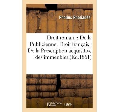Droit romain : De la Publicienne. Droit français : De la Prescription acquisitive des immeubles