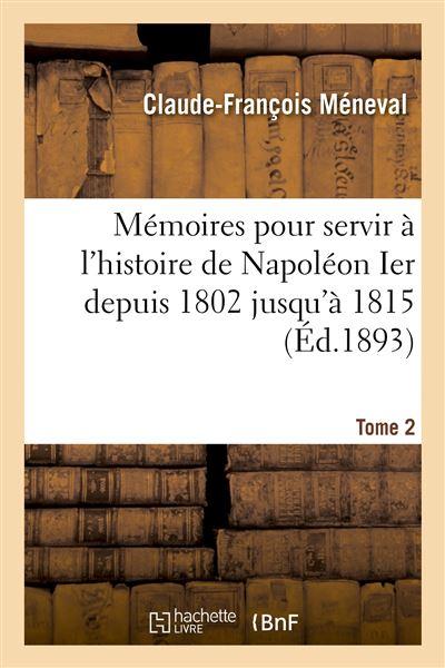 Mémoires pour servir à l'histoire de Napoléon Ier depuis 1802 jusqu'à 1815