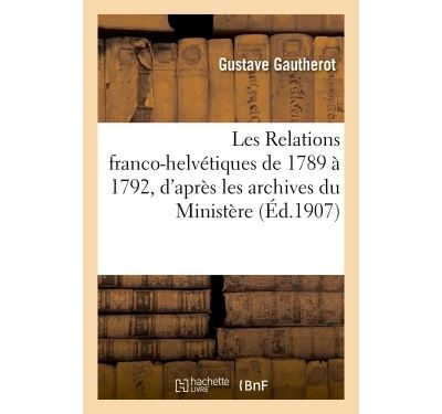Les Relations franco-helvétiques, 1789 à 1792, archives du Ministère des Affaires étrangères.Thèse