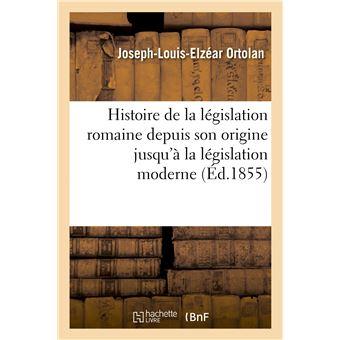 Histoire de la législation romaine depuis son origine jusqu'à la législation moderne, suivie