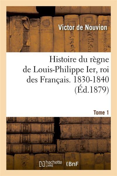 Histoire du règne de Louis-Philippe Ier, roi des Français. 1830-1840. Tome 1 (Éd.1879)