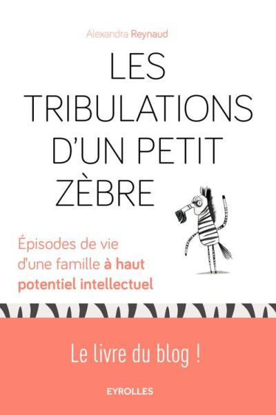 Les tribulations d'un petit zèbre - Episodes de vie d'une famille à haut potentiel intellectuel - Le livre du blog ! - 9782212508147 - 10,99 €