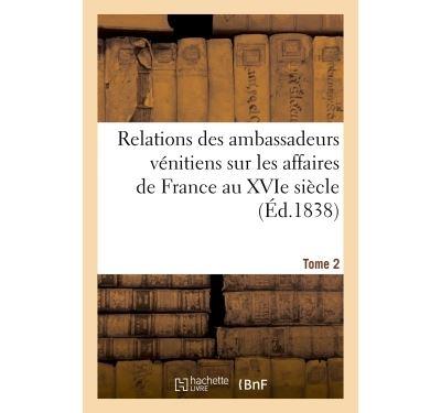 Relations des ambassadeurs vénitiens sur les affaires de France au XVIe siècle