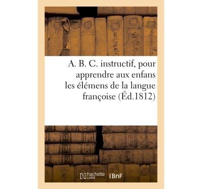 A. B. C. instructif, pour apprendre aux enfans les élémens de la langue françoise