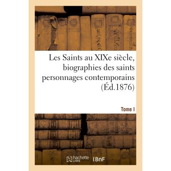 Les Saints au XIXe siècle, biographies des saints personnages contemporains. Tome I