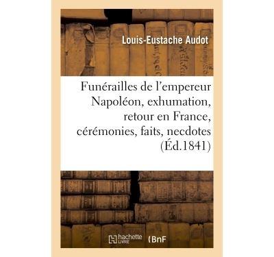 Funérailles de l'empereur Napoléon, exhumation, retour en France, cérémonies, faits et anecdotes