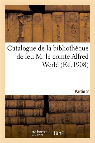 Catalogue de la bibliothèque de feu M. le comte Alfred Werlé. Partie 2