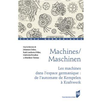 Machines/Maschinen Les machines dans l'espace germanique : de l'automate de  Kempelen à Kraftwerk - broché - Johannes Dahm, Ruth Lambertz-Pollan,  Maiwenn Roudaut - Achat Livre | fnac